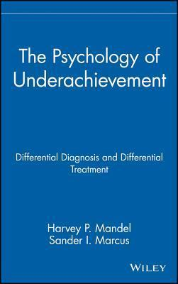 The Psychology of Underachievement: Differential Diagnosis and Differential Treatment  by  Harvey P. Mandel
