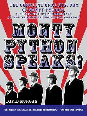 Monty Python Speaks: The Complete Oral History of Monty Python, as Told the Founding Members and a Few of Their Many Friends and Collaborators by David Morgan