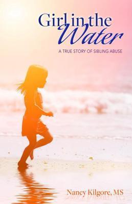 Girl in the Water: A True Story of Sibling Abuse Nancy Kilgore
