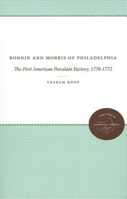 Bonnin and Morris of Philadelphia: The First American Porcelain Factory, 1770-1772 Graham Hood