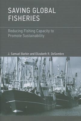 Saving Global Fisheries: Reducing Fishing Capacity to Promote Sustainability  by  J. Samuel Barkin
