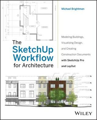 The Sketchup Workflow for Architecture: Modeling Buildings, Visualizing Design, and Creating Construction Documents with Sketchup Pro and Layout Michael Brightman