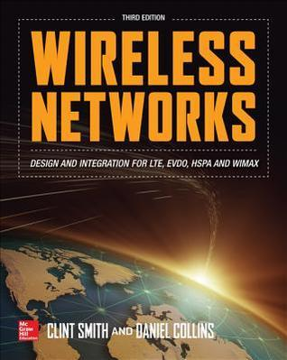 Wireless Networks: Design and Integration for LTE, EVDO, HSPA, and WiMAX  by  Clint Smith