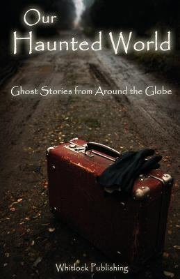 Our Haunted World: Ghost Stories from Around the Globe  by  Allen Grove