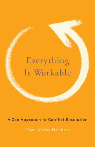 Everything Is Workable: A Zen Approach to Conflict Resolution Diane Musho Hamilton