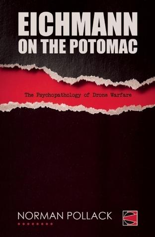 Eichmann on the Potomac: The Psychopathology of Drone Warfare Norman Pollack