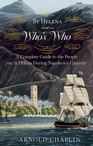 A St Helena Whos Who: A Complete Guide to the People on St Helena During Napoleons Captivity  by  Arnold Chaplin