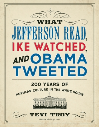 What Jefferson Read, Ike Watched, and Obama Tweeted: 200 Years of Popular Culture in the White House Tevi Troy