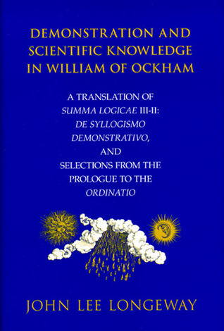 Demonstration and Scientific Knowledge in William of Ockham: A Translation of Summa Logicae III-II: De Syllogismo Demonstrativo, and Selections from the Prologue to the Ordinatio  by  John Lee Longeway
