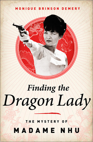 Finding the Dragon Lady: The Mystery of Vietnams Madame Nhu  by  Monique Brinson Demery