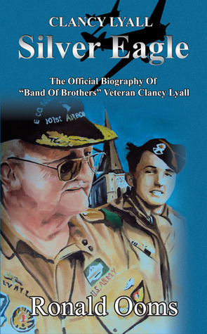 Silver Eagle - The Official Biography of Band of Brothers Veteran Clancy Lyall  by  Ronald Ooms