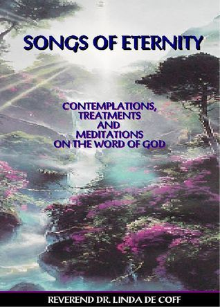 Songs Of Eternity - Contemplations, Treatments and Meditations on the Word of God!  by  Linda De Coff
