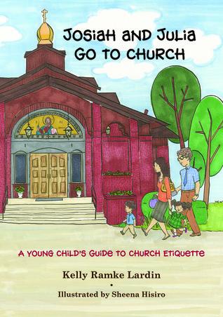 Josiah and Julia Go to Church: A Young Child's Guide to Church Etiquette Kelly Ramke Lardin
