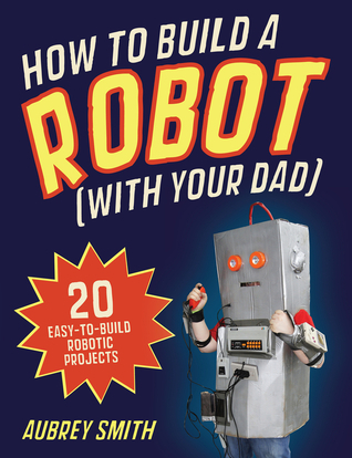How to Build a Robot (With Your Dad): 20 Easy-to-Build Robotic Projects Aubrey Smith