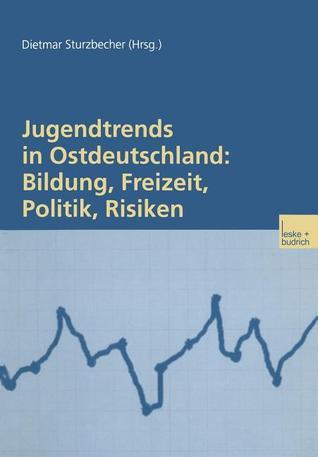 Jugendtrends in Ostdeutschland: Bildung, Freizeit, Politik, Risiken: Langsschnittanalysen Zur Lebenssituation Und Delinquenz 1999 2001 Dietmar Sturzbecher