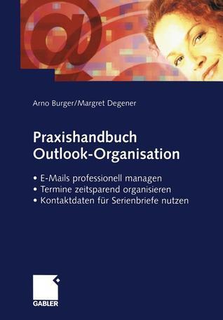Praxishandbuch Outlook-Organisation: E-Mails Professionell Managen Termine Zeitsparend Organisieren Kontaktdaten Fur Serienbriefe Nutzen  by  Arno Burger
