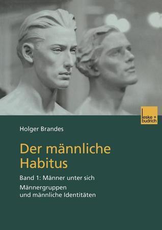 Der Mannliche Habitus: Band 1: Manner Unter Sich. Mannergruppen Und Mannliche Identitaten  by  Holger Brandes