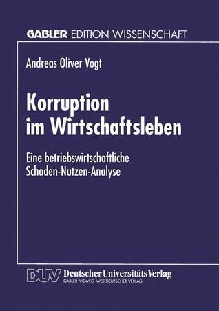 Korruption Im Wirtschaftsleben: Eine Betriebswirtschaftliche Schaden-Nutzen-Analyse Andreas Oliver Vogt