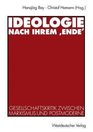 Ideologie Nach Ihrem Ende: Gesellschaftskritik Zwischen Marxismus Und Postmoderne  by  Hansjorg Bay