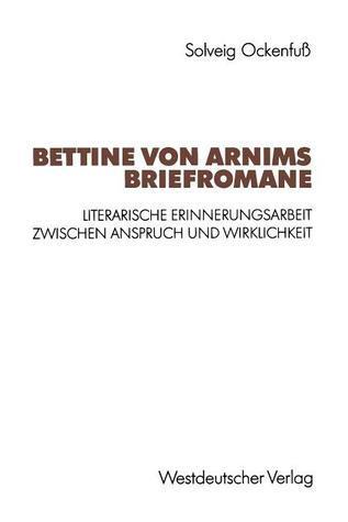 Bettine Von Arnims Briefromane: Literarische Erinnerungsarbeit Zwischen Anspruch Und Wirklichkeit Solveig Ockenglishfuss