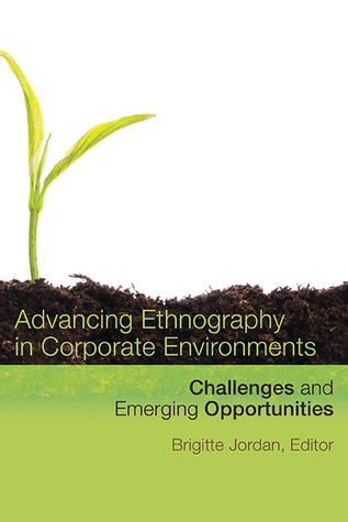 Advancing Ethnography in Corporate Environments: Challenges and Emerging Opportunities  by  Brigitte Jordan
