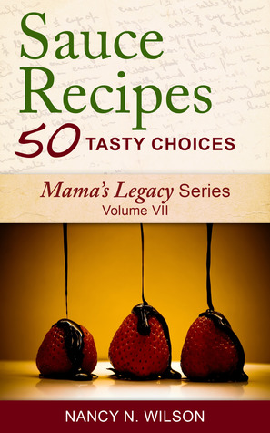 Sauce Recipes - 50 Tasty Choices (Mamas Legacy Series)  by  Nancy N. Wilson
