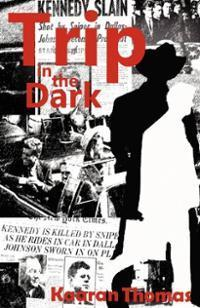 Trip in the Dark: It Began with the Kennedy Assassination  by  Kaaran Thomas
