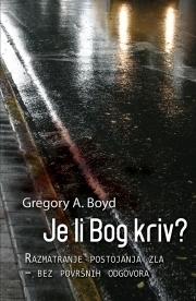 Je li Bog kriv? Razmatranje postojanja zla - bez površnih odgovora Gregory A. Boyd