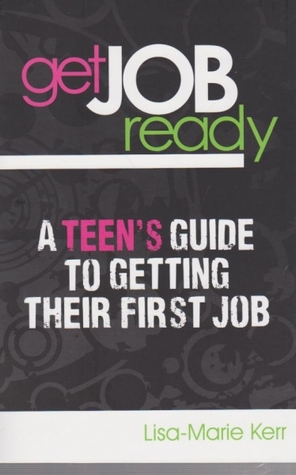 Get Job Ready: A Teens Guide to Getting Their First Job  by  Lisa-Marie Kerr