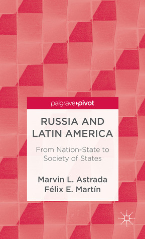 Russia and Latin America: From Nation-State to Society of States Marvin L. Astrada