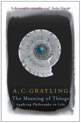 The Meaning of Things: Applying Philosophy to Life  by  Anthony C. Grayling