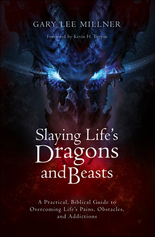 Slaying Lifes Dragons and Beasts: A Practical, Biblical Guide to Overcoming Lifes Pains, Obstacles, and Addictions Gary Lee Millner