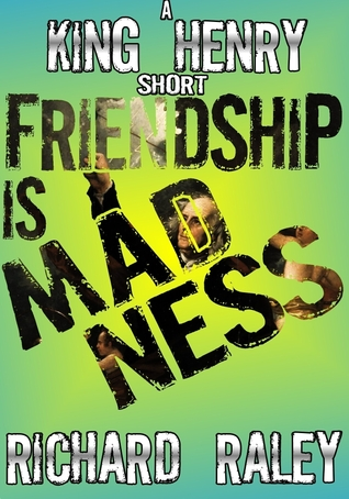 Friendship is Madness (King Henry shorts, #3)  by  Richard Raley