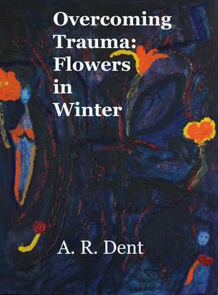 Overcoming Trauma: Flowers in Winter A.R. Dent