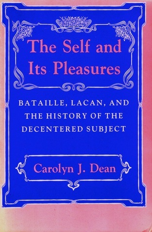 The Self and Its Pleasures: Bataille, Lacan, and the History of the Decentered Subject Carolyn J. Dean