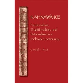 Kahnawa: Ke: Factionalism, Traditionalism, and Nationalism in a Mohawk Community  by  Gerald F Reid