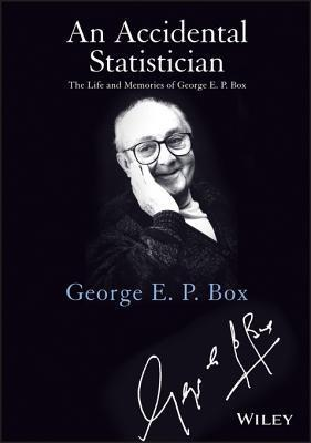 An Accidental Statistician: The Life and Memories of George E. P. Box George E.P. Box