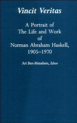 Vincit Veritas: A Portrait of the Life and Work of Norman Abraham Haskell, 1905 - 1970 Ari Ben-Menahem