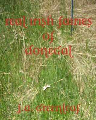 Real Irish Fairies of Donegal: Just Because You Dont Believe in Fairies Doesnt Mean They Dont Exist  by  J.A. Greenleaf