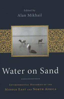 Water on Sand: Environmental Histories of the Middle East and North Africa  by  Alan Mikhail