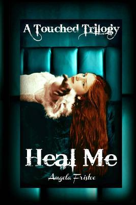 Heal Me (a Touched Trilogy, #2)  by  Angela Fristoe
