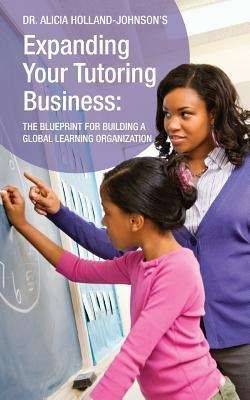 Expanding Your Tutoring Business: The Blueprint for Building a Global Learning Organization Alicia Holland-Johnson