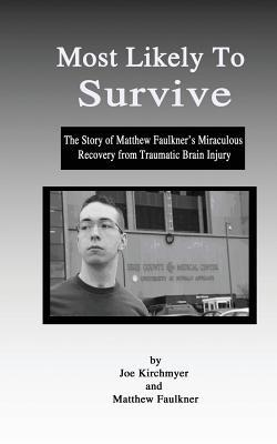 Most Likely to Survive: The Story of Matthew Faulkners Miraculous Recocery from Traumatic Brain Injury Joe Kirchmyer