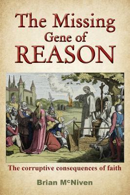 The Missing Gene of Reason - The Corruptive Consequences of Faith Brian McNiven