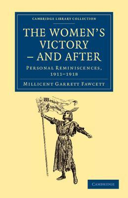 The Womens Victory - And After: Personal Reminiscences, 1911 1918 Millicent Garrett Fawcett
