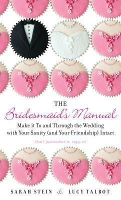The Bridesmaids Manual: Make it To and Through the Wedding with Your Sanity (and Your Friendship) Intact  by  Sarah  Stein