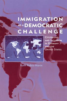 Immigration as a Democratic Challenge: Citizenship and Inclusion in Germany and the United States  by  Ruth Rubio-Marin