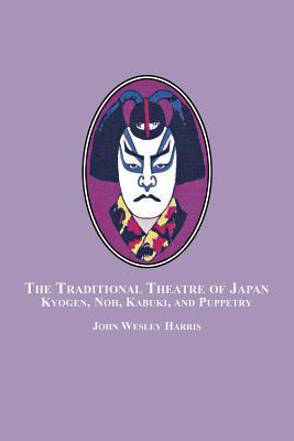 The Traditional Theatre of Japan: Kyogen, Noh, Kabuki and Puppetry John Wesley Harris