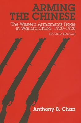 Arming the Chinese: The Western Armaments Trade in Warlord China, 1920-1928  by  Anthony B. Chan