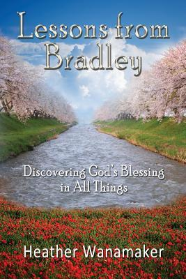 Lessons from Bradley: Discovering Gods Blessing in All Things  by  Heather Wanamaker
